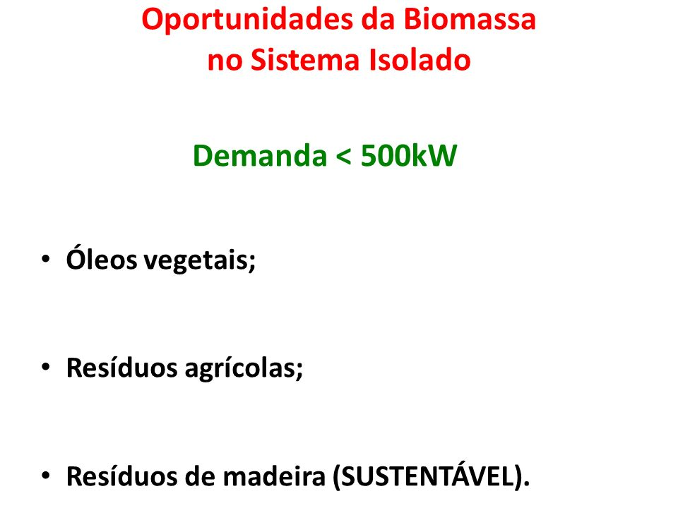 Oportunidades da Biomassa no Sistema Isolado Demanda < 500kW Óleos vegetais; Resíduos agrícolas; Resíduos de madeira (SUSTENTÁVEL).