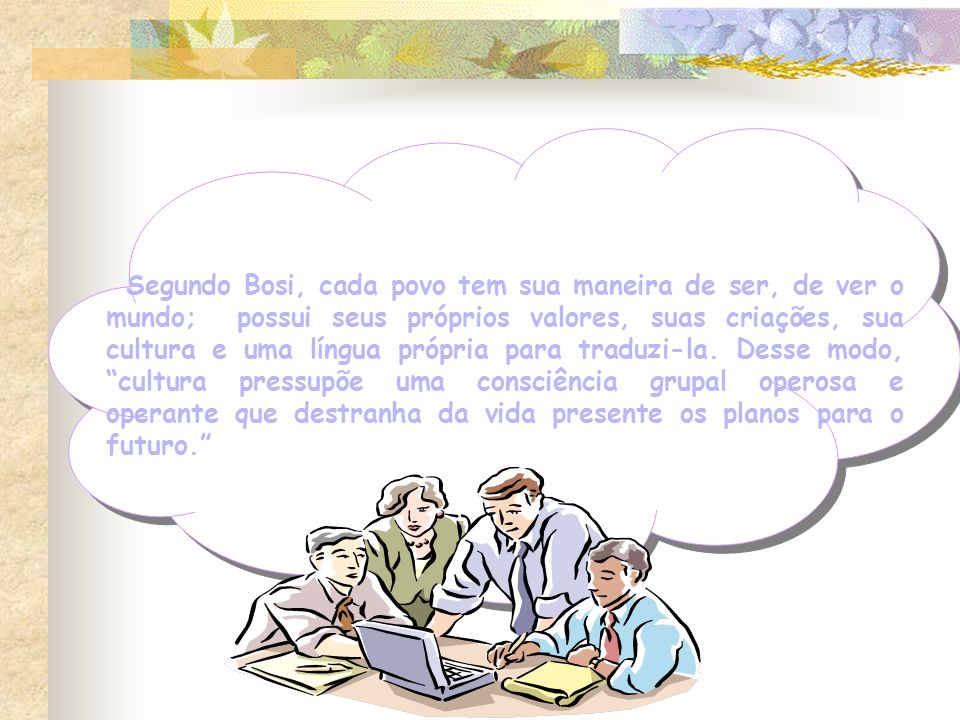 Segundo Bosi, cada povo tem sua maneira de ser, de ver o mundo; possui seus próprios valores, suas criações, sua cultura e uma língua própria para tra