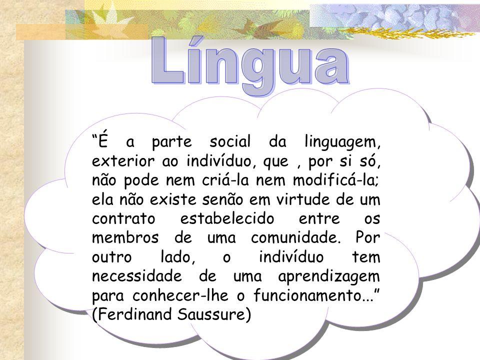 É a parte social da linguagem, exterior ao indivíduo, que, por si só, não pode nem criá-la nem modificá-la; ela não existe senão em virtude de um cont