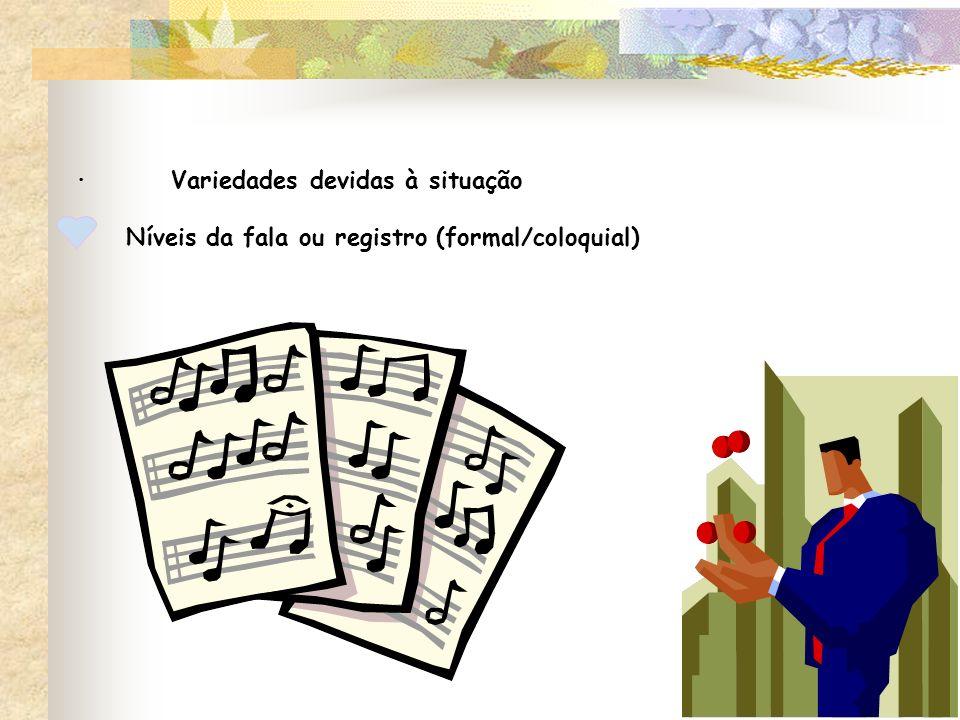 · Variedades devidas à situação Níveis da fala ou registro (formal/coloquial)