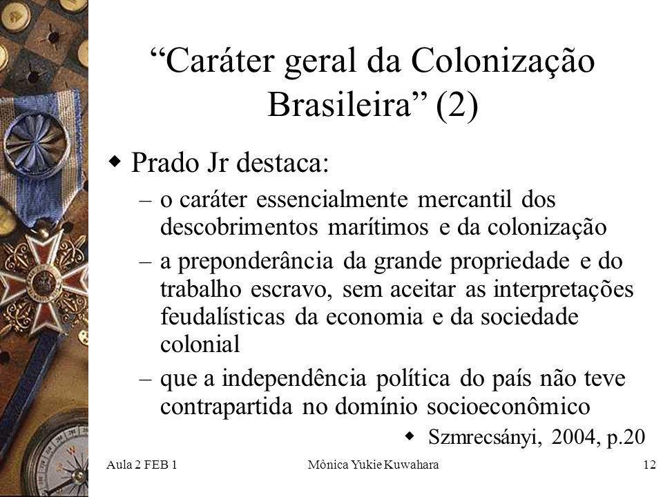 Aula 2 FEB 1Mônica Yukie Kuwahara12 Caráter geral da Colonização Brasileira (2) Prado Jr destaca: – o caráter essencialmente mercantil dos descobrimen