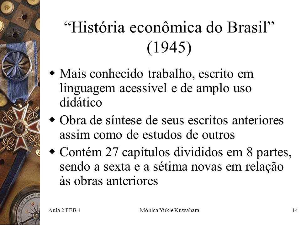 Aula 2 FEB 1Mônica Yukie Kuwahara14 História econômica do Brasil (1945) Mais conhecido trabalho, escrito em linguagem acessível e de amplo uso didátic