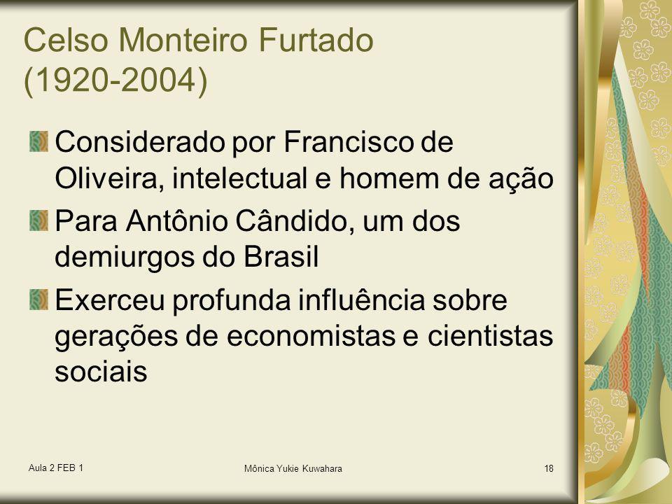 Aula 2 FEB 1 Mônica Yukie Kuwahara18 Celso Monteiro Furtado (1920-2004) Considerado por Francisco de Oliveira, intelectual e homem de ação Para Antôni