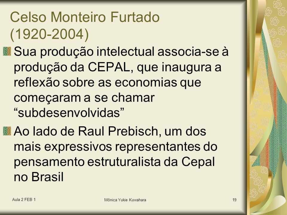 Aula 2 FEB 1 Mônica Yukie Kuwahara19 Celso Monteiro Furtado (1920-2004) Sua produção intelectual associa-se à produção da CEPAL, que inaugura a reflex