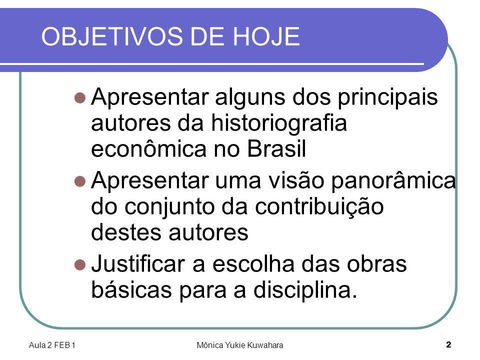 Aula 2 FEB 1Mônica Yukie Kuwahara2 OBJETIVOS DE HOJE Apresentar alguns dos principais autores da historiografia econômica no Brasil Apresentar uma vis