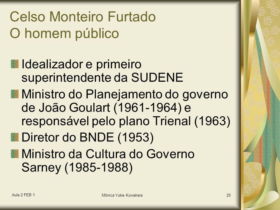 Aula 2 FEB 1 Mônica Yukie Kuwahara20 Celso Monteiro Furtado O homem público Idealizador e primeiro superintendente da SUDENE Ministro do Planejamento