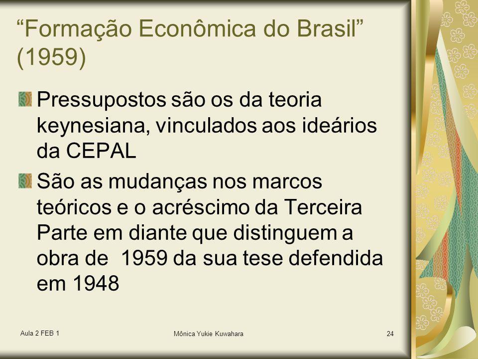 Aula 2 FEB 1 Mônica Yukie Kuwahara24 Formação Econômica do Brasil (1959) Pressupostos são os da teoria keynesiana, vinculados aos ideários da CEPAL Sã