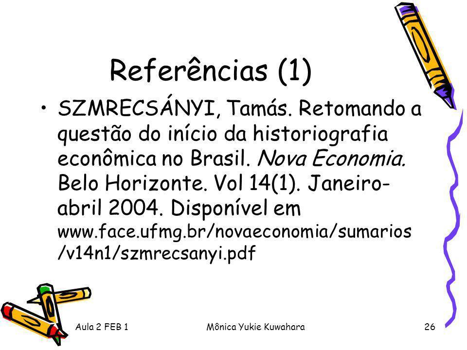 Aula 2 FEB 1Mônica Yukie Kuwahara26 Referências (1) SZMRECSÁNYI, Tamás. Retomando a questão do início da historiografia econômica no Brasil. Nova Econ