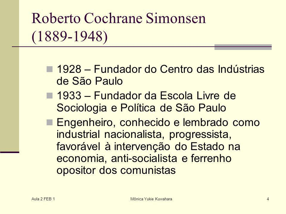 Aula 2 FEB 1 Mônica Yukie Kuwahara4 Roberto Cochrane Simonsen (1889-1948) 1928 – Fundador do Centro das Indústrias de São Paulo 1933 – Fundador da Esc