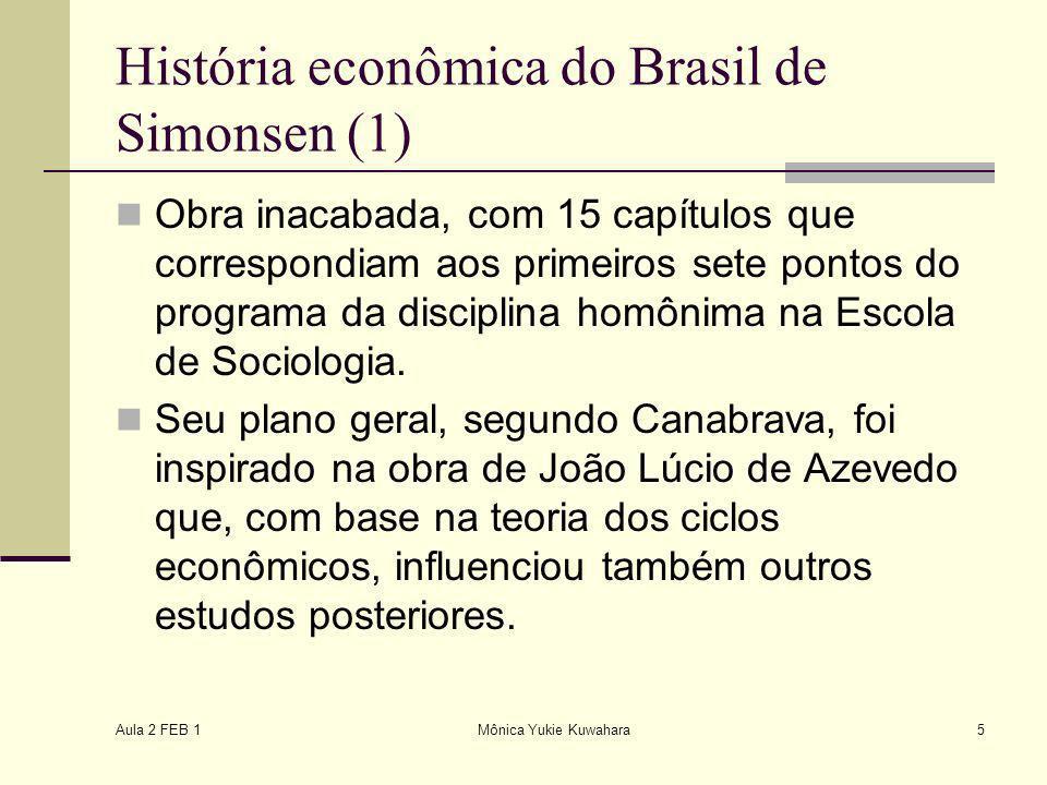 Aula 2 FEB 1 Mônica Yukie Kuwahara5 História econômica do Brasil de Simonsen (1) Obra inacabada, com 15 capítulos que correspondiam aos primeiros sete