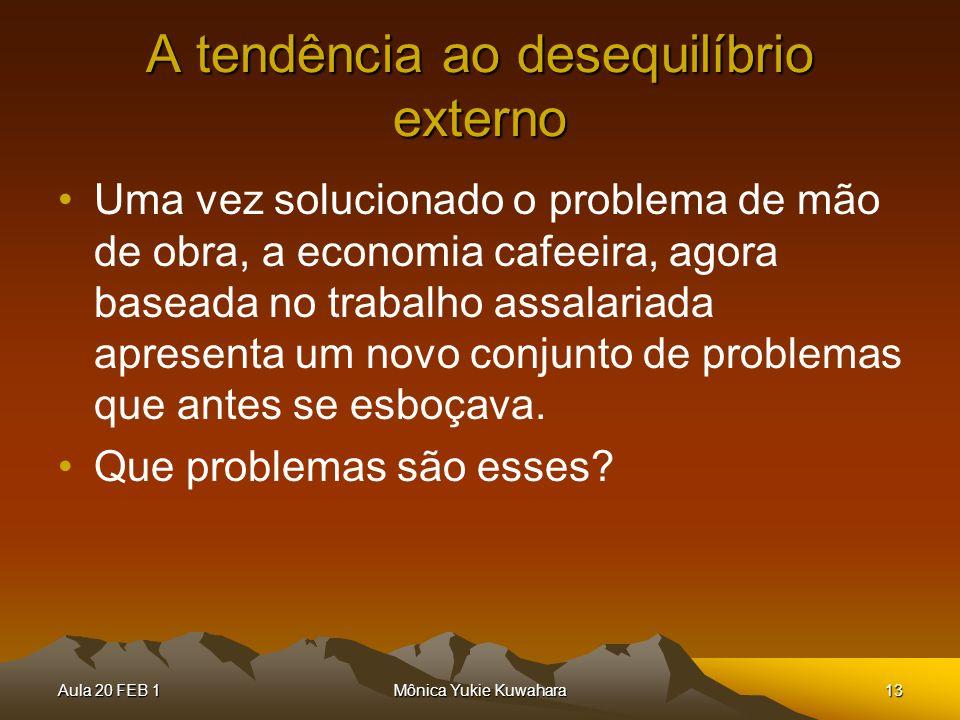 Aula 20 FEB 1Mônica Yukie Kuwahara13 A tendência ao desequilíbrio externo Uma vez solucionado o problema de mão de obra, a economia cafeeira, agora ba