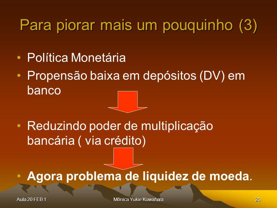 Aula 20 FEB 1Mônica Yukie Kuwahara23 Para piorar mais um pouquinho (3) Política Monetária Propensão baixa em depósitos (DV) em banco Reduzindo poder d