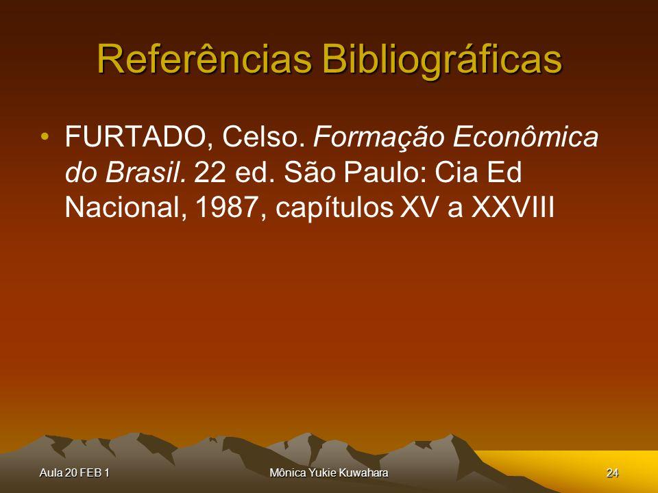 Aula 20 FEB 1Mônica Yukie Kuwahara24 Referências Bibliográficas FURTADO, Celso. Formação Econômica do Brasil. 22 ed. São Paulo: Cia Ed Nacional, 1987,