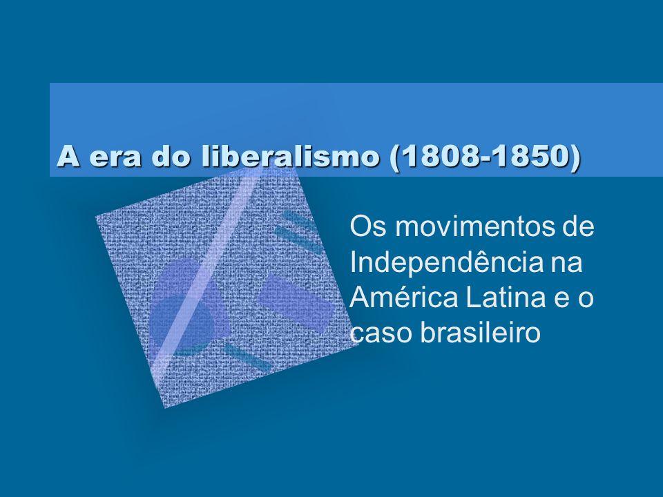 A era do liberalismo (1808-1850) Os movimentos de Independência na América Latina e o caso brasileiro