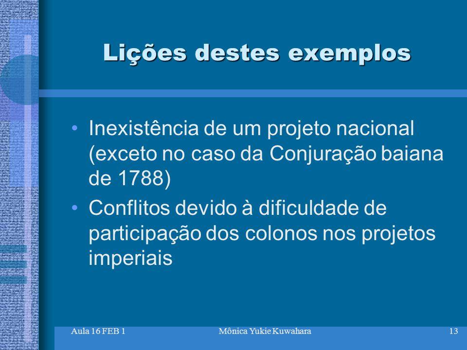 Aula 16 FEB 1Mônica Yukie Kuwahara13 Lições destes exemplos Inexistência de um projeto nacional (exceto no caso da Conjuração baiana de 1788) Conflito