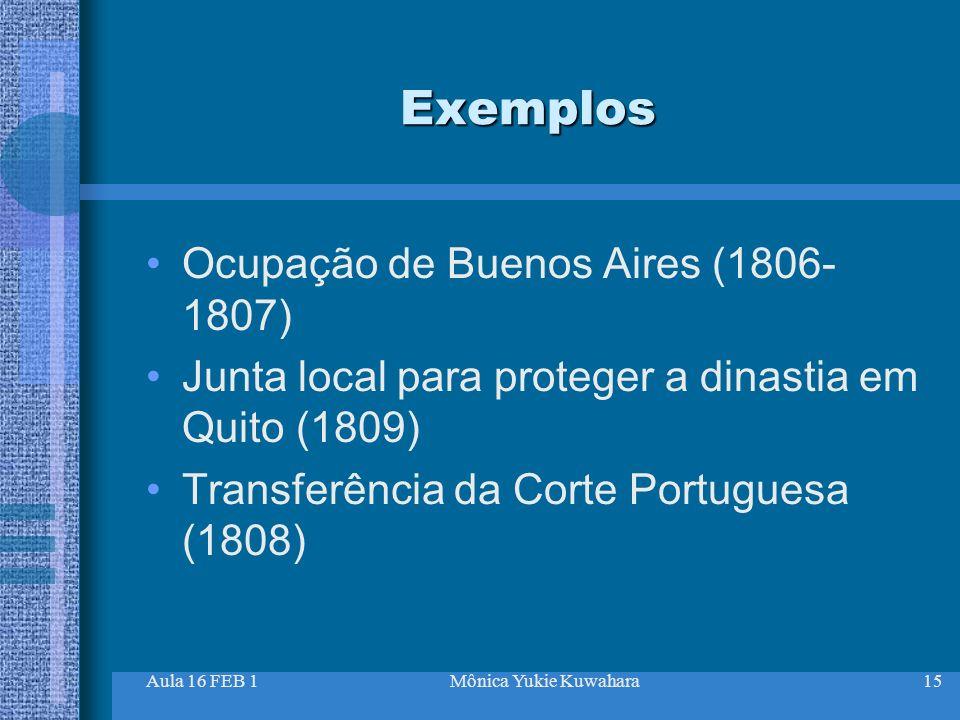 Aula 16 FEB 1Mônica Yukie Kuwahara15 Exemplos Ocupação de Buenos Aires (1806- 1807) Junta local para proteger a dinastia em Quito (1809) Transferência