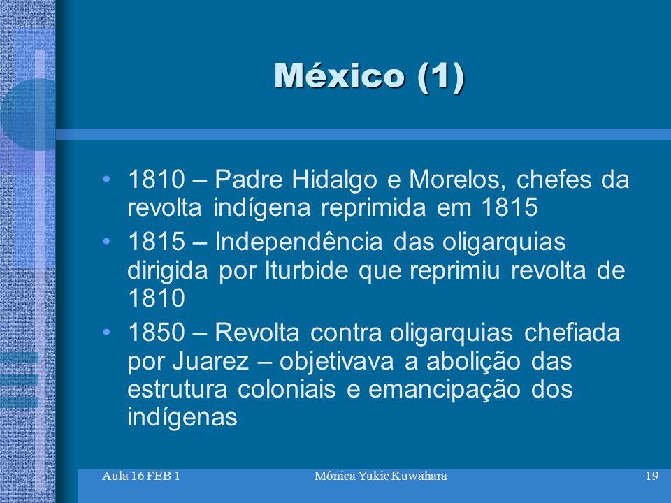 Aula 16 FEB 1Mônica Yukie Kuwahara19 México (1) 1810 – Padre Hidalgo e Morelos, chefes da revolta indígena reprimida em 1815 1815 – Independência das