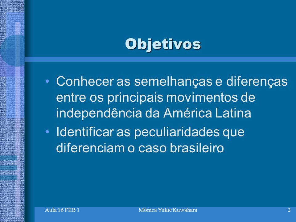 Aula 16 FEB 1Mônica Yukie Kuwahara2 Objetivos Conhecer as semelhanças e diferenças entre os principais movimentos de independência da América Latina I