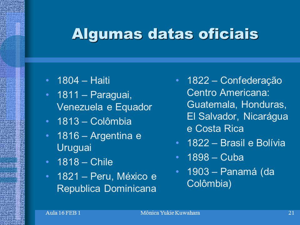 Aula 16 FEB 1Mônica Yukie Kuwahara21 Algumas datas oficiais 1804 – Haiti 1811 – Paraguai, Venezuela e Equador 1813 – Colômbia 1816 – Argentina e Urugu