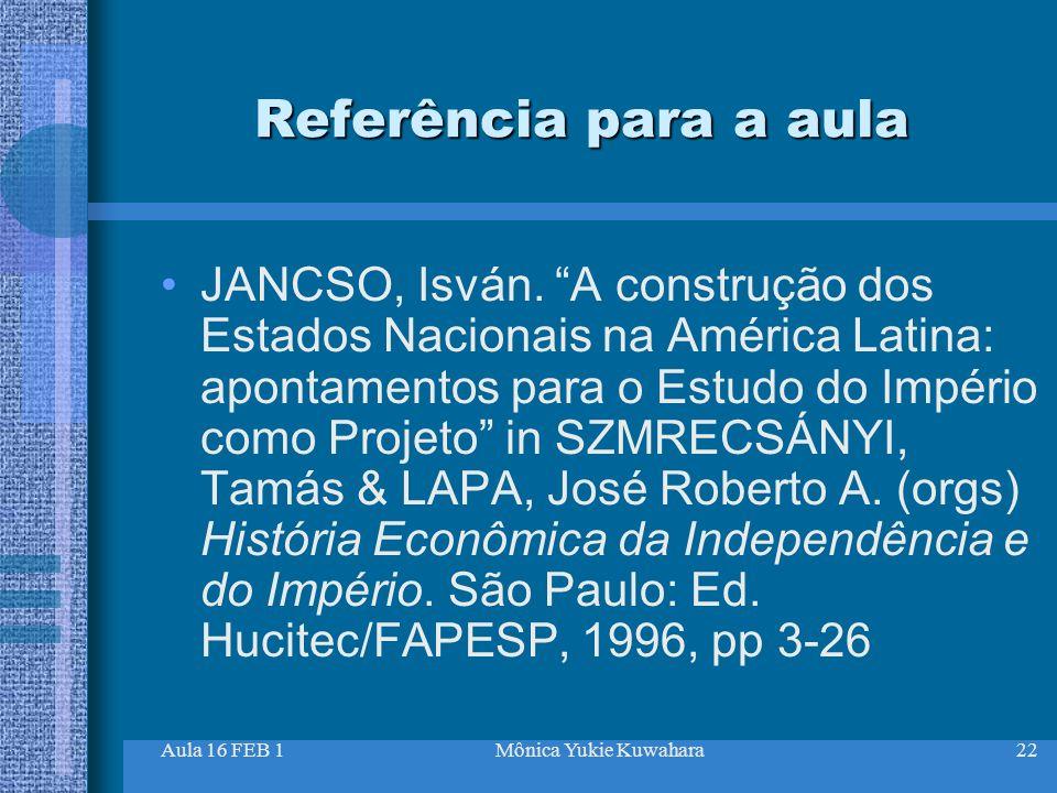 Aula 16 FEB 1Mônica Yukie Kuwahara22 Referência para a aula JANCSO, Isván. A construção dos Estados Nacionais na América Latina: apontamentos para o E