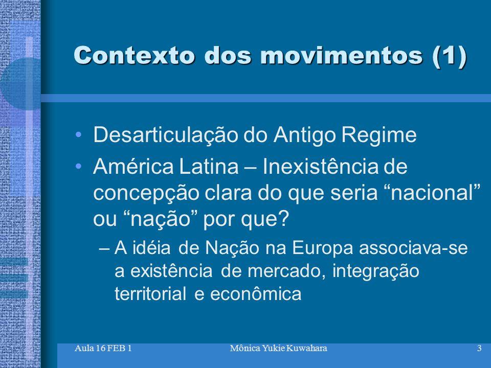 Aula 16 FEB 1Mônica Yukie Kuwahara3 Contexto dos movimentos (1) Desarticulação do Antigo Regime América Latina – Inexistência de concepção clara do qu