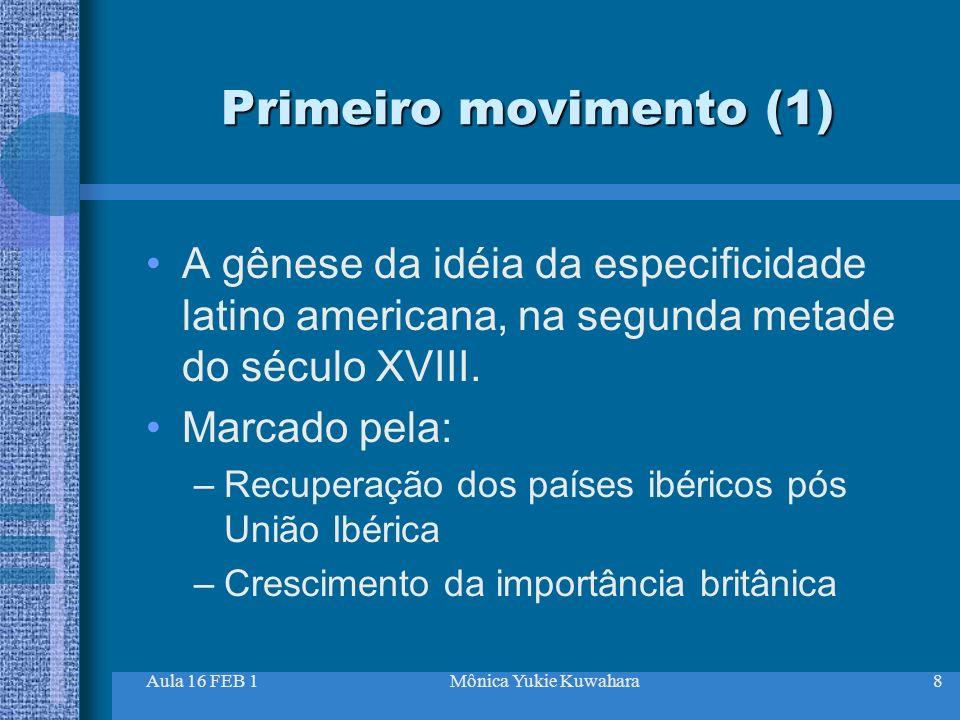 Aula 16 FEB 1Mônica Yukie Kuwahara8 Primeiro movimento (1) A gênese da idéia da especificidade latino americana, na segunda metade do século XVIII. Ma