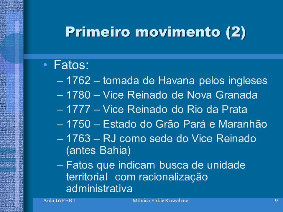 Aula 16 FEB 1Mônica Yukie Kuwahara9 Primeiro movimento (2) Fatos: –1762 – tomada de Havana pelos ingleses –1780 – Vice Reinado de Nova Granada –1777 –
