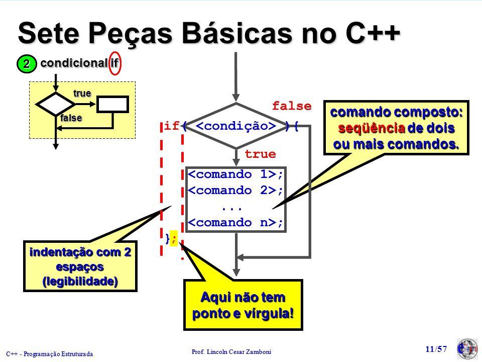 C++ - Programação Estruturada Prof. Lincoln Cesar Zamboni 11/57 Sete Peças Básicas no C++ comando composto: seqüência de dois ou mais comandos. false