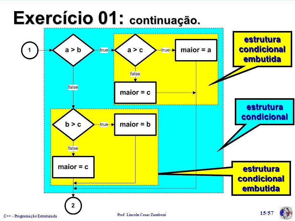 C++ - Programação Estruturada Prof. Lincoln Cesar Zamboni 15/57 Exercício 01: continuação. estruturacondicionalestruturacondicional estruturacondicion