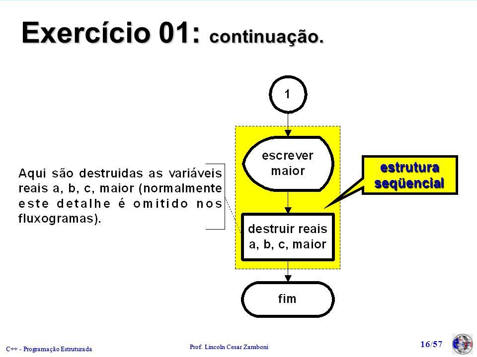C++ - Programação Estruturada Prof. Lincoln Cesar Zamboni 16/57 estruturaseqüencialestruturaseqüencial Exercício 01: continuação.