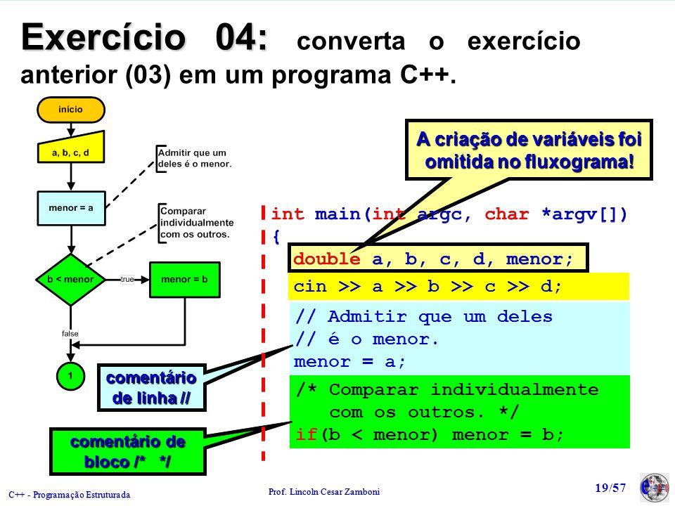 C++ - Programação Estruturada Prof. Lincoln Cesar Zamboni 19/57 A criação de variáveis foi omitida no fluxograma! Exercício 04: Exercício 04: converta