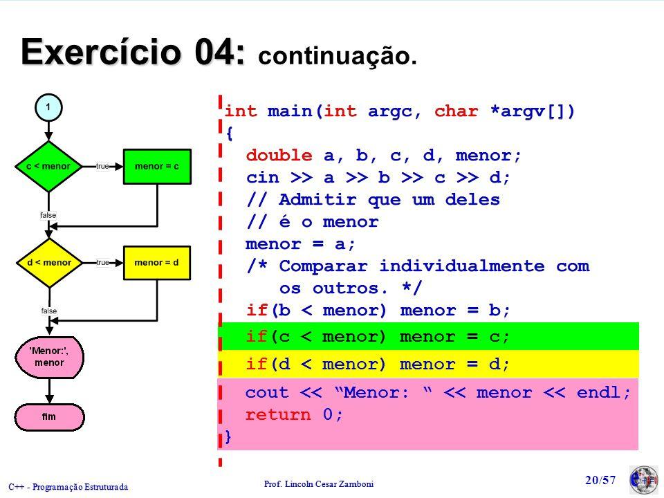 C++ - Programação Estruturada Prof. Lincoln Cesar Zamboni 20/57 Exercício 04: Exercício 04: continuação. int main(int argc, char *argv[]) { double a,
