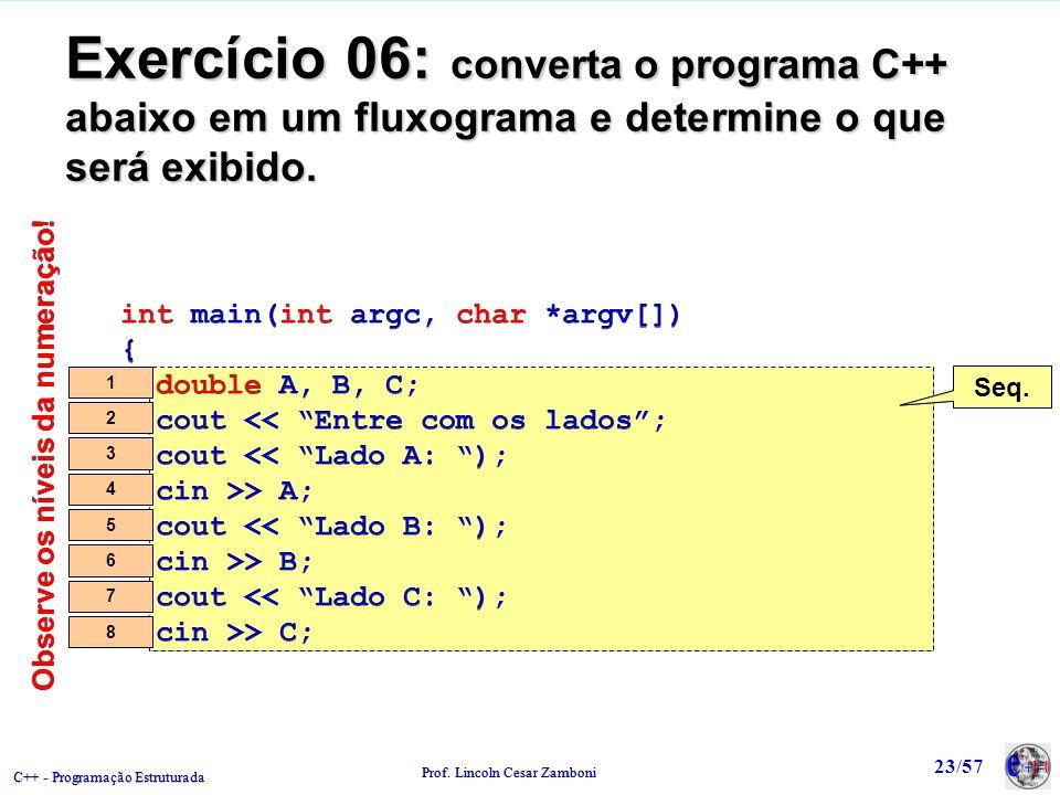 C++ - Programação Estruturada Prof. Lincoln Cesar Zamboni 23/57 Exercício 06: converta o programa C++ abaixo em um fluxograma e determine o que será e