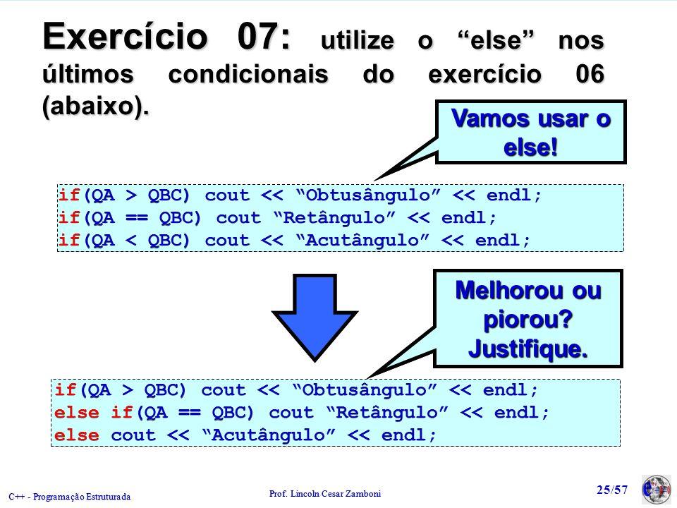 C++ - Programação Estruturada Prof. Lincoln Cesar Zamboni 25/57 Vamos usar o else! Exercício 07: utilize o else nos últimos condicionais do exercício