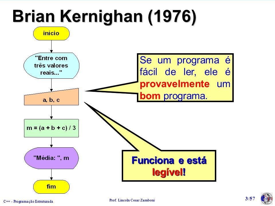 C++ - Programação Estruturada Prof. Lincoln Cesar Zamboni 3/57 Brian Kernighan (1976) Funciona e está legível! Se um programa é fácil de ler, ele é pr