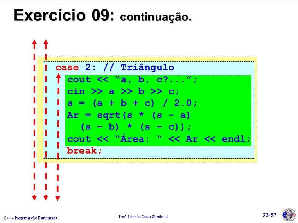 C++ - Programação Estruturada Prof. Lincoln Cesar Zamboni 33/57 Exercício 09: continuação. case 2: // Triângulo cout << a, b, c?...; cin >> a >> b >>