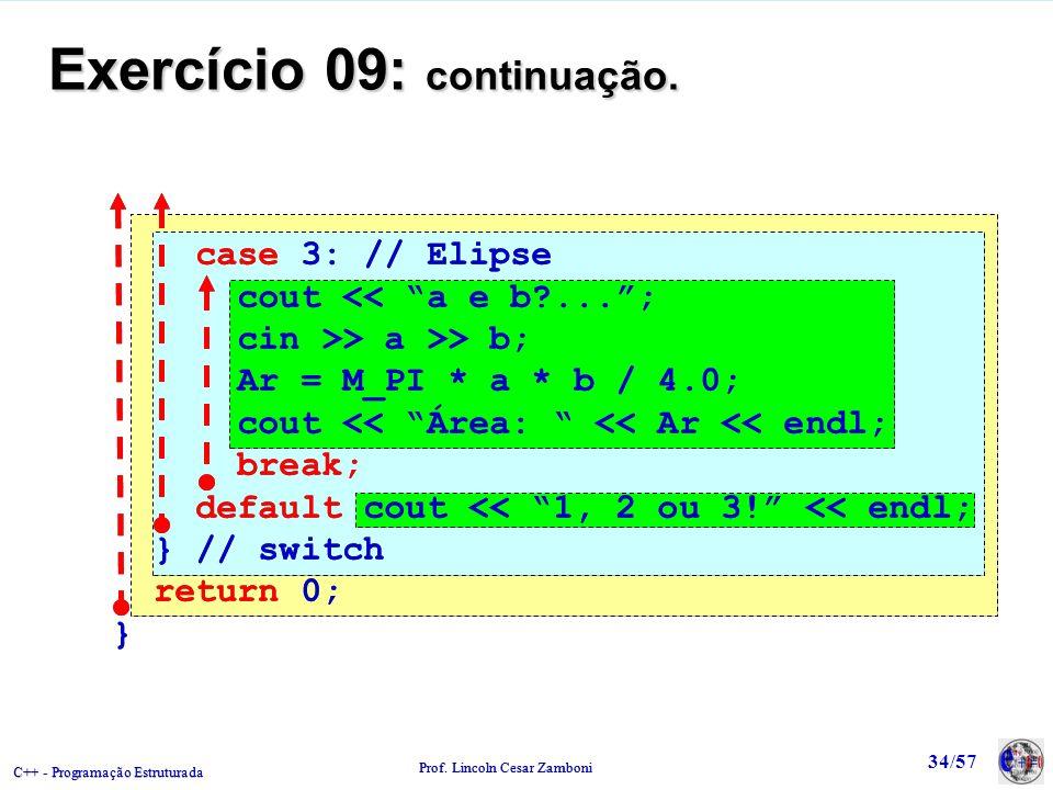 C++ - Programação Estruturada Prof. Lincoln Cesar Zamboni 34/57 Exercício 09: continuação. case 3: // Elipse cout << a e b?...; cin >> a >> b; Ar = M_