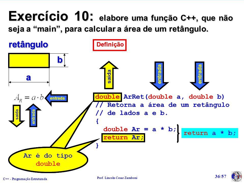 C++ - Programação Estruturada Prof. Lincoln Cesar Zamboni 36/57 Exercício 10: elabore uma função C++, que não seja a main, para calcular a área de um