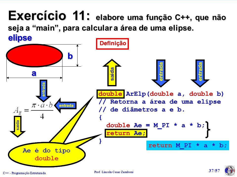 C++ - Programação Estruturada Prof. Lincoln Cesar Zamboni 37/57 Exercício 11: elabore uma função C++, que não seja a main, para calcular a área de uma