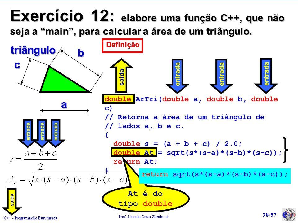 C++ - Programação Estruturada Prof. Lincoln Cesar Zamboni 38/57 Exercício 12: elabore uma função C++, que não seja a main, para calcular a área de um