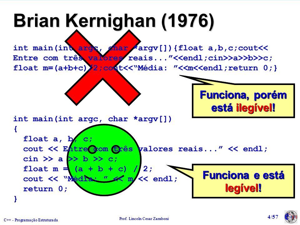 C++ - Programação Estruturada Prof. Lincoln Cesar Zamboni 4/57 Funciona e está legível! Funciona, porém está ilegível! Brian Kernighan (1976) int main