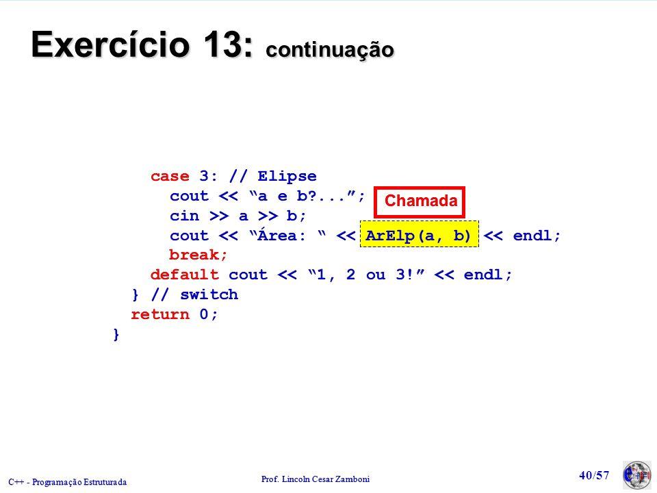 C++ - Programação Estruturada Prof. Lincoln Cesar Zamboni 40/57 Exercício 13: continuação case 3: // Elipse cout << a e b?...; cin >> a >> b; cout <<