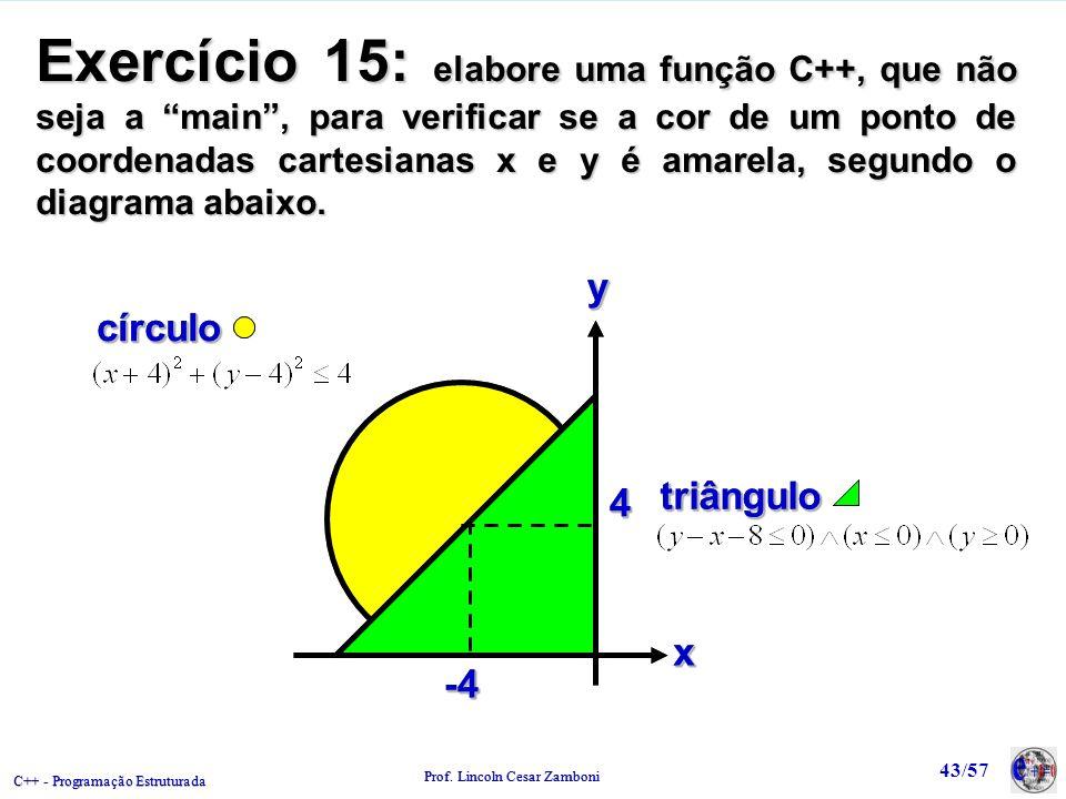 C++ - Programação Estruturada Prof. Lincoln Cesar Zamboni 43/57 Exercício 15: elabore uma função C++, que não seja a main, para verificar se a cor de