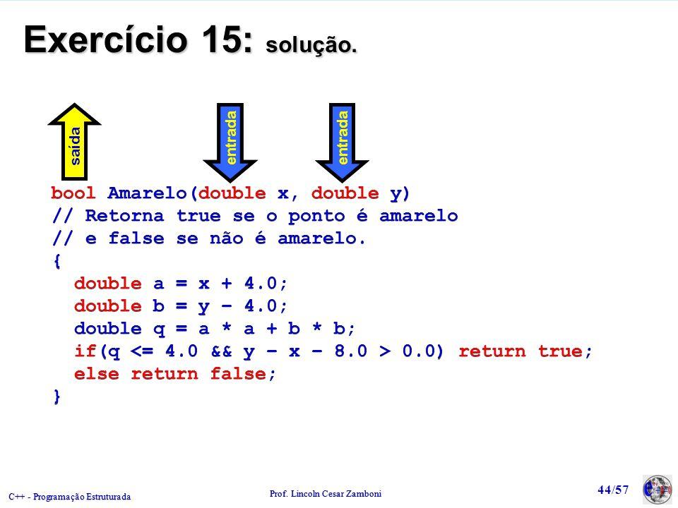 C++ - Programação Estruturada Prof. Lincoln Cesar Zamboni 44/57 Exercício 15: solução. bool Amarelo(double x, double y) // Retorna true se o ponto é a