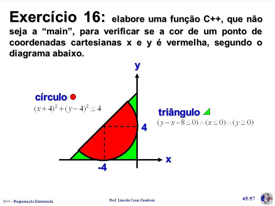C++ - Programação Estruturada Prof. Lincoln Cesar Zamboni 45/57 Exercício 16: elabore uma função C++, que não seja a main, para verificar se a cor de