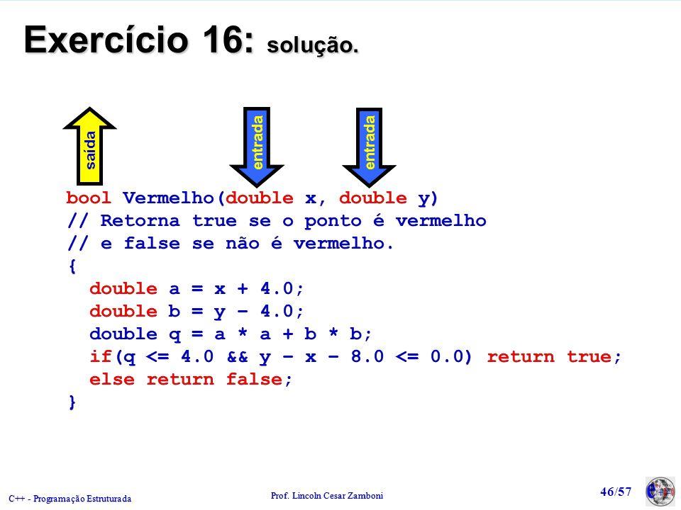 C++ - Programação Estruturada Prof. Lincoln Cesar Zamboni 46/57 Exercício 16: solução. bool Vermelho(double x, double y) // Retorna true se o ponto é