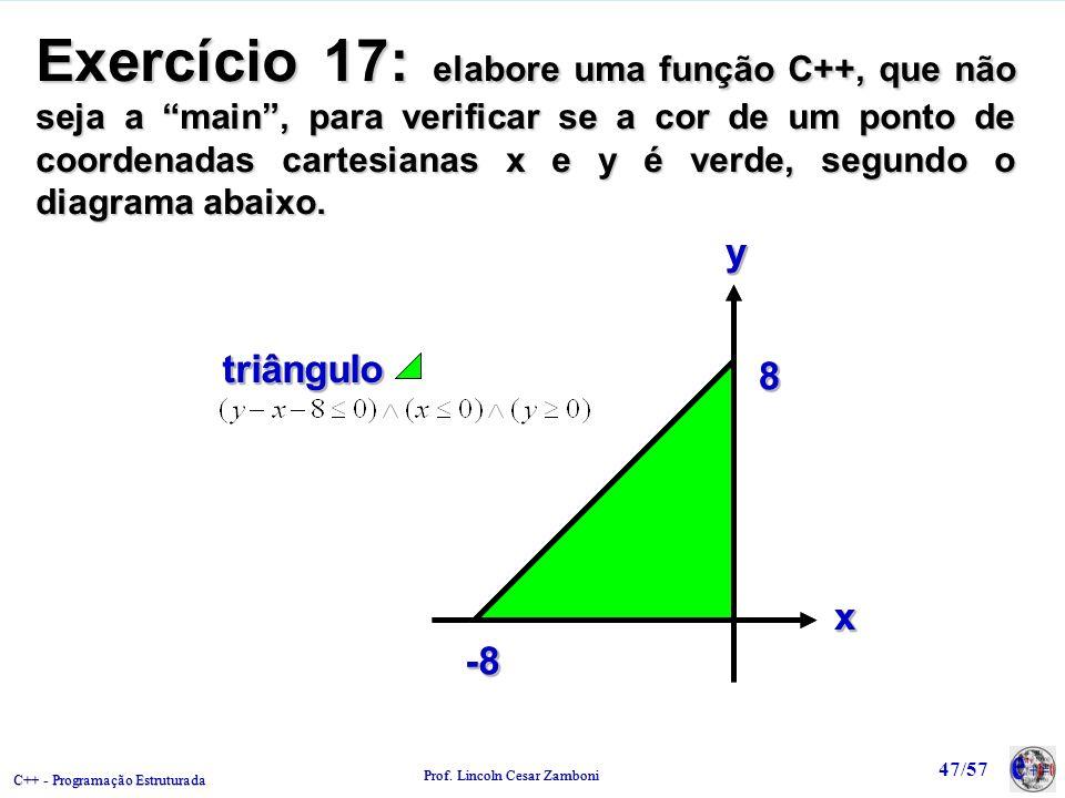 C++ - Programação Estruturada Prof. Lincoln Cesar Zamboni 47/57 Exercício 17: elabore uma função C++, que não seja a main, para verificar se a cor de