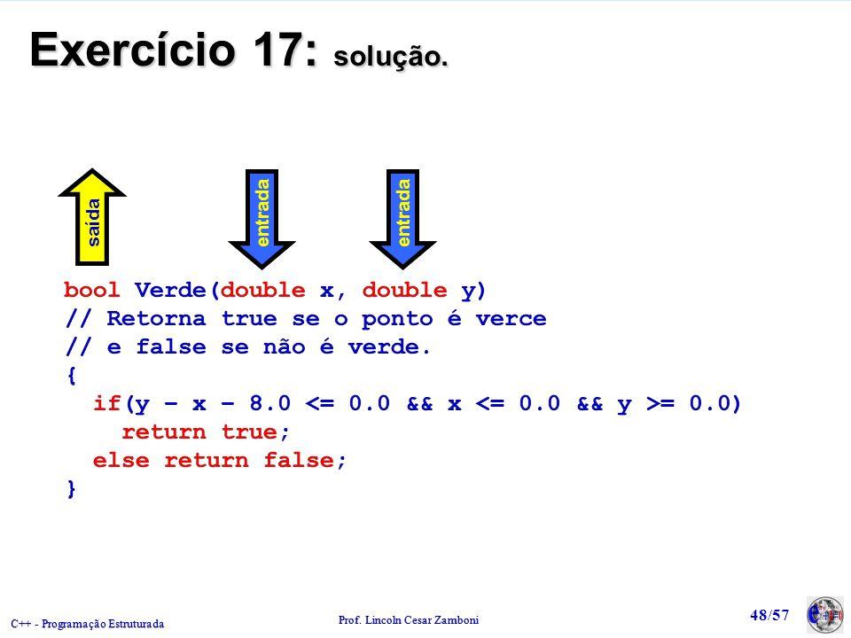 C++ - Programação Estruturada Prof. Lincoln Cesar Zamboni 48/57 Exercício 17: solução. bool Verde(double x, double y) // Retorna true se o ponto é ver