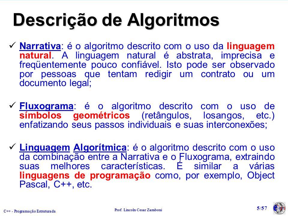 C++ - Programação Estruturada Prof. Lincoln Cesar Zamboni 5/57 Descrição de Algoritmos Narrativa: é o algoritmo descrito com o uso da linguagem natura