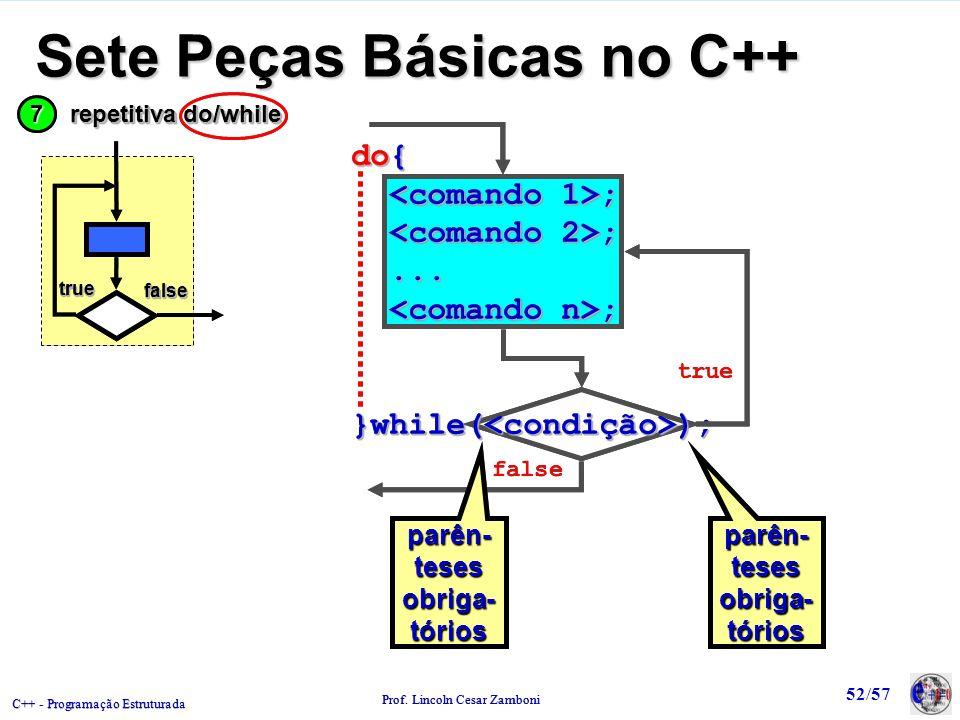 C++ - Programação Estruturada Prof. Lincoln Cesar Zamboni 52/57 Sete Peças Básicas no C++ do{ ; ;...... ; ;}while(<condição>); do{ ; ;...... ; ;}while